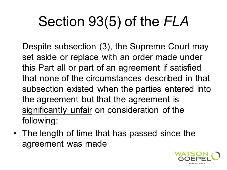Section 93(5) of the FLA Despite subsection (3), the Supreme Court may set aside or replace with an order made under this Part all or part of an agreement if satisfied that none of the circumstances described in that subsection existed when the parties entered into the agreement but that the agreement is significantly unfair on consideration of the following: The length of time that has passed since the agreement was made