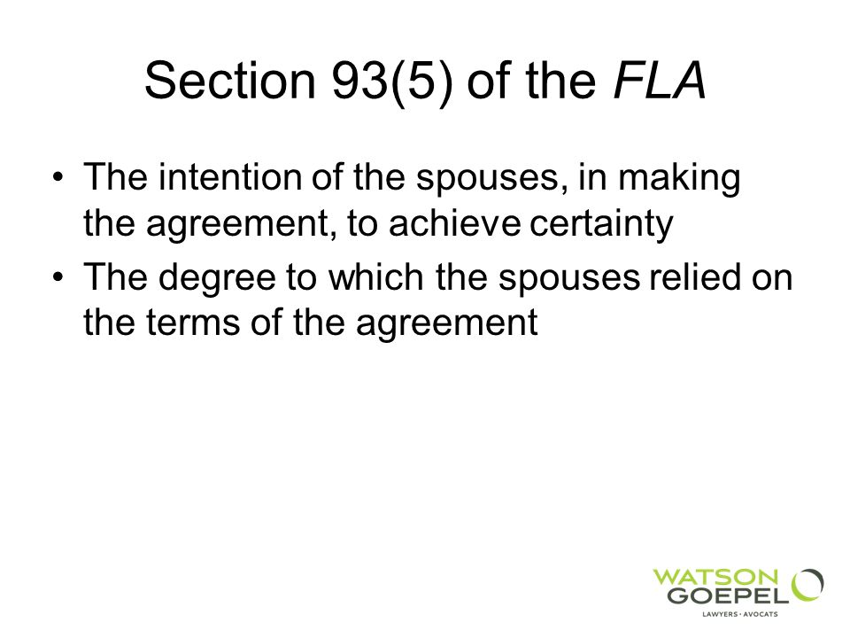 Section 93(5) of the FLA The intention of the spouses, in making the agreement, to achieve certainty The degree to which the spouses relied on the terms of the agreement
