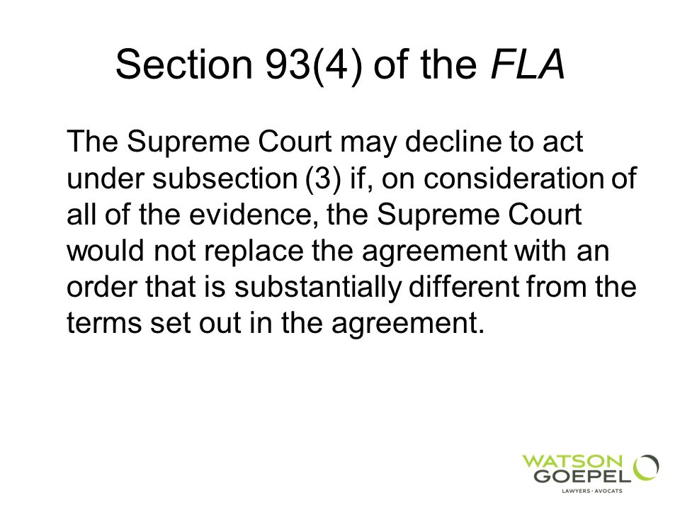 Section 93(4) of the FLA The Supreme Court may decline to act under subsection (3) if, on consideration of all of the evidence, the Supreme Court would not replace the agreement with an order that is substantially different from the terms set out in the agreement.