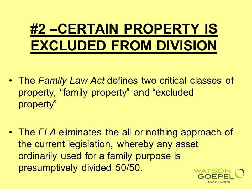 #2 –CERTAIN PROPERTY IS EXCLUDED FROM DIVISION The Family Law Act defines two critical classes of property, family property and excluded property The FLA eliminates the all or nothing approach of the current legislation, whereby any asset ordinarily used for a family purpose is presumptively divided 50/50.