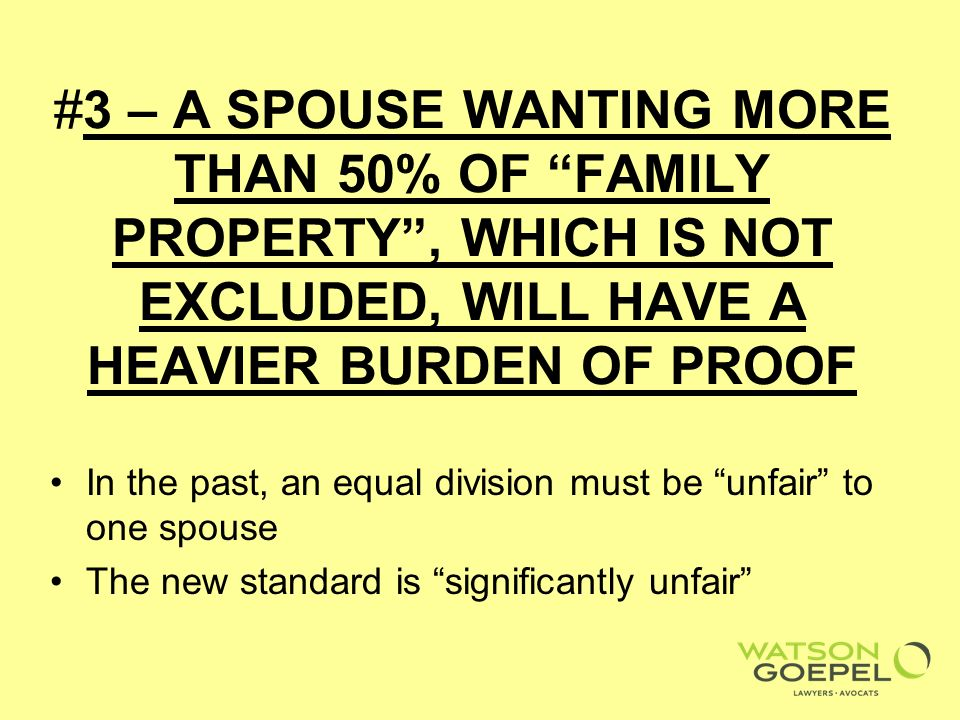 #3 – A SPOUSE WANTING MORE THAN 50% OF FAMILY PROPERTY, WHICH IS NOT EXCLUDED, WILL HAVE A HEAVIER BURDEN OF PROOF In the past, an equal division must be unfair to one spouse The new standard is significantly unfair