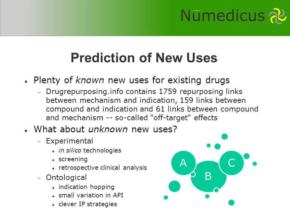 Prediction of New Uses Plenty of known new uses for existing drugs Drugrepurposing.info contains 1759 repurposing links between mechanism and indication, 159 links between compound and indication and 61 links between compound and mechanism -- so-called off-target effects What about unknown new uses.