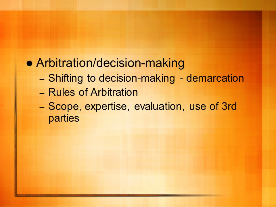 Arbitration/decision-making – Shifting to decision-making - demarcation – Rules of Arbitration – Scope, expertise, evaluation, use of 3rd parties