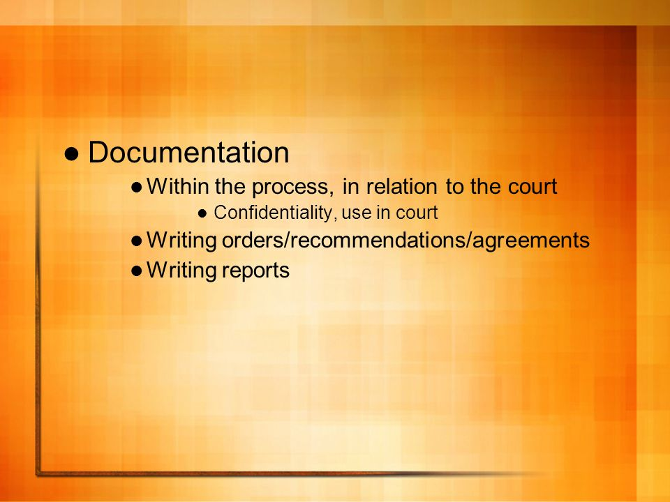 Documentation Within the process, in relation to the court Confidentiality, use in court Writing orders/recommendations/agreements Writing reports