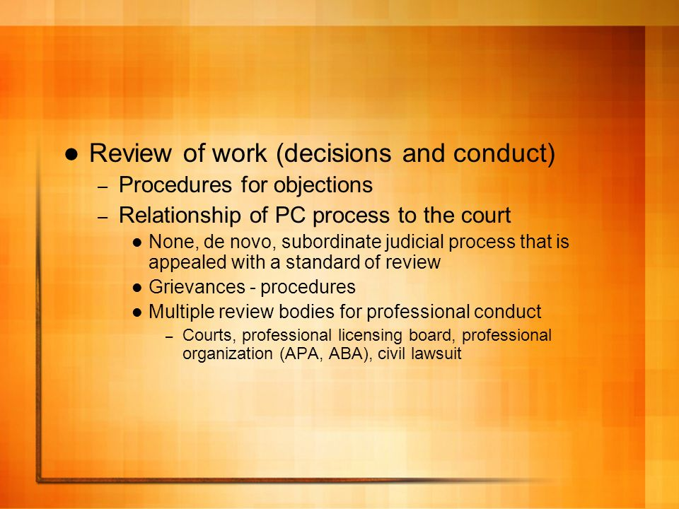 Review of work (decisions and conduct) – Procedures for objections – Relationship of PC process to the court None, de novo, subordinate judicial process that is appealed with a standard of review Grievances - procedures Multiple review bodies for professional conduct – Courts, professional licensing board, professional organization (APA, ABA), civil lawsuit
