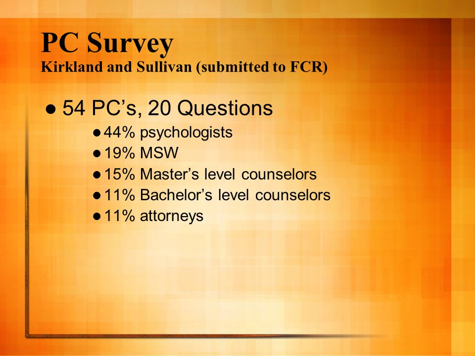 PC Survey Kirkland and Sullivan (submitted to FCR) 54 PCs, 20 Questions 44% psychologists 19% MSW 15% Masters level counselors 11% Bachelors level counselors 11% attorneys