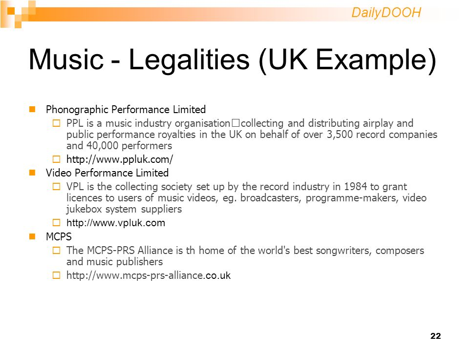 DailyDOOH 22 Music - Legalities (UK Example) Phonographic Performance Limited PPL is a music industry organisation collecting and distributing airplay and public performance royalties in the UK on behalf of over 3,500 record companies and 40,000 performers   Video Performance Limited VPL is the collecting society set up by the record industry in 1984 to grant licences to users of music videos, eg.