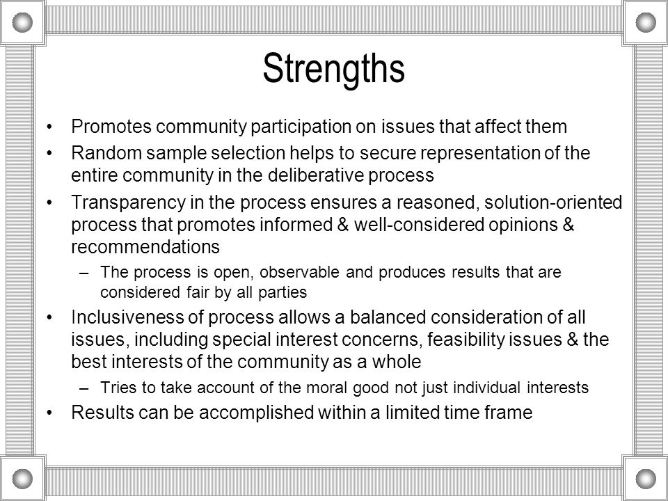 Strengths Promotes community participation on issues that affect them Random sample selection helps to secure representation of the entire community in the deliberative process Transparency in the process ensures a reasoned, solution-oriented process that promotes informed & well-considered opinions & recommendations –The process is open, observable and produces results that are considered fair by all parties Inclusiveness of process allows a balanced consideration of all issues, including special interest concerns, feasibility issues & the best interests of the community as a whole –Tries to take account of the moral good not just individual interests Results can be accomplished within a limited time frame