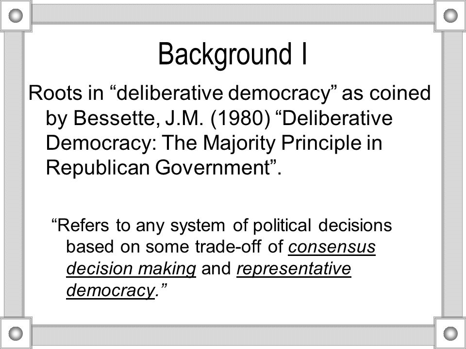Background I Roots in deliberative democracy as coined by Bessette, J.M.