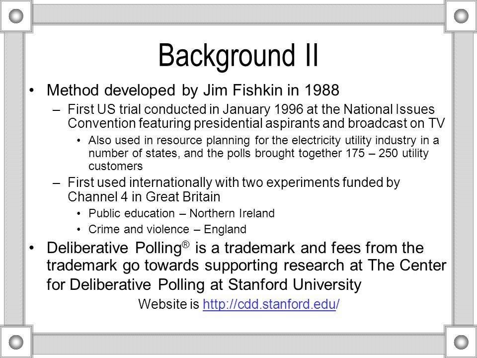 Background II Method developed by Jim Fishkin in 1988 –First US trial conducted in January 1996 at the National Issues Convention featuring presidential aspirants and broadcast on TV Also used in resource planning for the electricity utility industry in a number of states, and the polls brought together 175 – 250 utility customers –First used internationally with two experiments funded by Channel 4 in Great Britain Public education – Northern Ireland Crime and violence – England Deliberative Polling ® is a trademark and fees from the trademark go towards supporting research at The Center for Deliberative Polling at Stanford University Website is