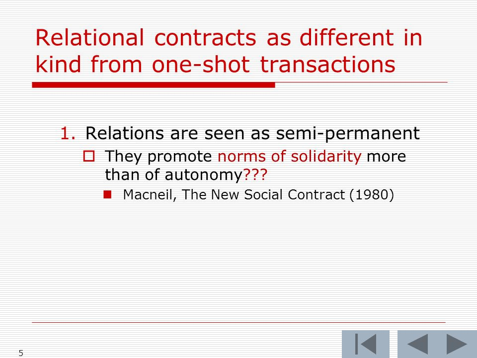 Relational contracts as different in kind from one-shot transactions 1.Relations are seen as semi-permanent They promote norms of solidarity more than of autonomy .