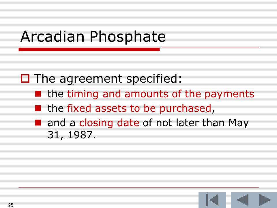 Arcadian Phosphate The agreement specified: the timing and amounts of the payments the fixed assets to be purchased, and a closing date of not later than May 31, 1987.