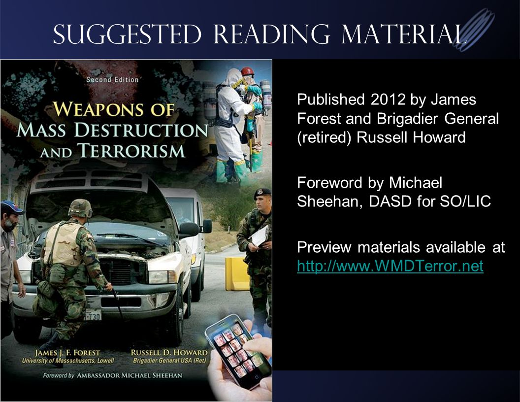 Suggested Reading Material Published 2012 by James Forest and Brigadier General (retired) Russell Howard Foreword by Michael Sheehan, DASD for SO/LIC Preview materials available at http://www.WMDTerror.net http://www.WMDTerror.net