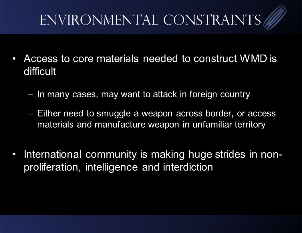 Environmental Constraints Access to core materials needed to construct WMD is difficult –In many cases, may want to attack in foreign country –Either need to smuggle a weapon across border, or access materials and manufacture weapon in unfamiliar territory International community is making huge strides in non- proliferation, intelligence and interdiction