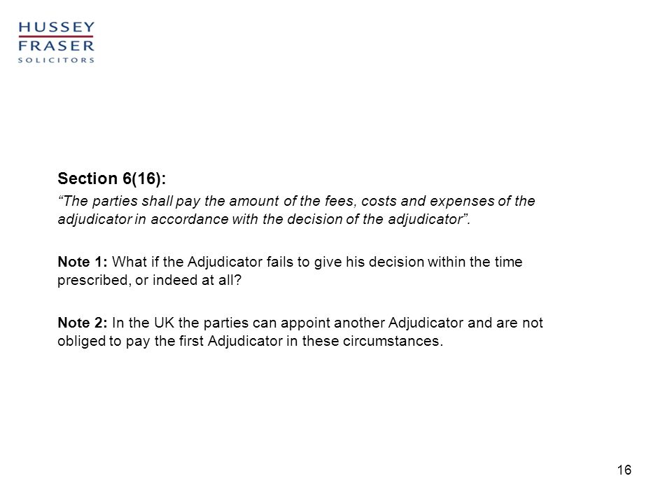 16 Section 6(16): The parties shall pay the amount of the fees, costs and expenses of the adjudicator in accordance with the decision of the adjudicator.