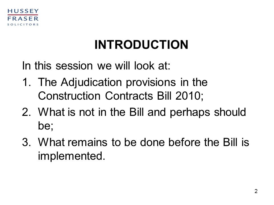 2 INTRODUCTION In this session we will look at: 1.The Adjudication provisions in the Construction Contracts Bill 2010; 2.What is not in the Bill and perhaps should be; 3.What remains to be done before the Bill is implemented.