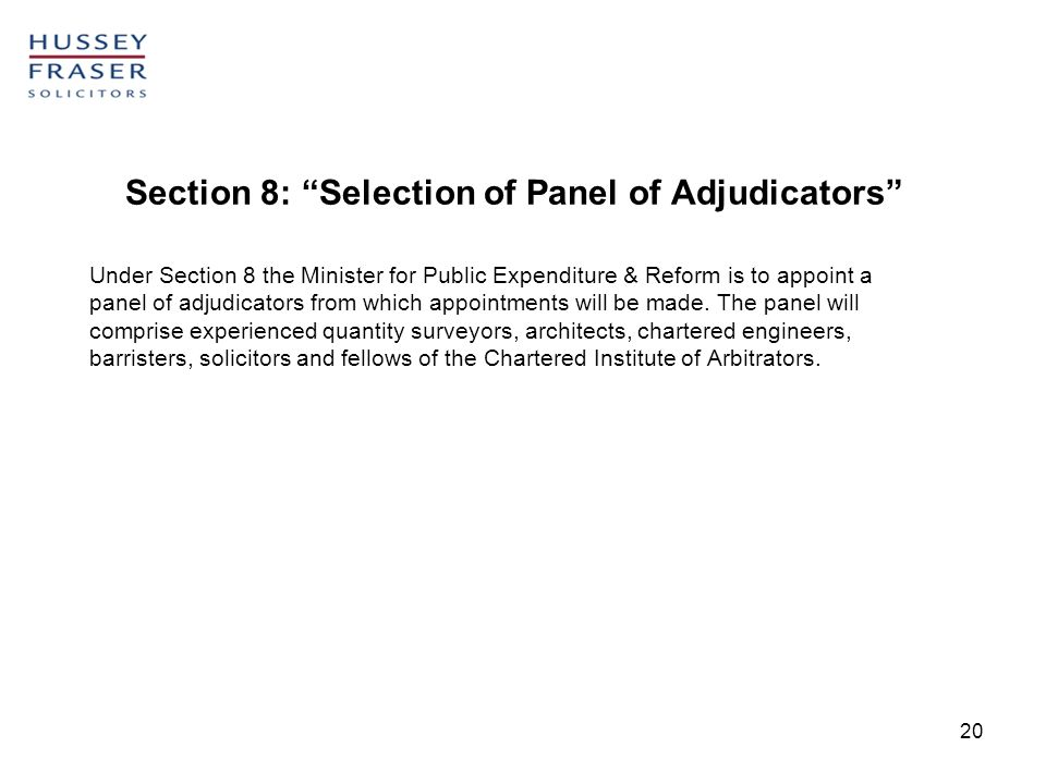 20 Section 8: Selection of Panel of Adjudicators Under Section 8 the Minister for Public Expenditure & Reform is to appoint a panel of adjudicators from which appointments will be made.