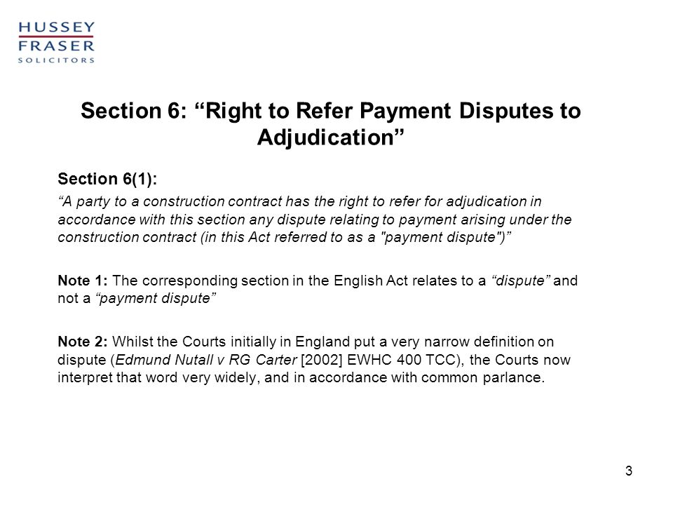 3 Section 6: Right to Refer Payment Disputes to Adjudication Section 6(1): A party to a construction contract has the right to refer for adjudication in accordance with this section any dispute relating to payment arising under the construction contract (in this Act referred to as a payment dispute ) Note 1: The corresponding section in the English Act relates to a dispute and not a payment dispute Note 2: Whilst the Courts initially in England put a very narrow definition on dispute (Edmund Nutall v RG Carter [2002] EWHC 400 TCC), the Courts now interpret that word very widely, and in accordance with common parlance.