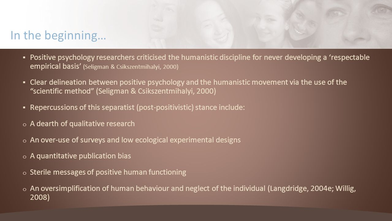 In the beginning… Positive psychology researchers criticised the humanistic discipline for never developing a respectable empirical basis (Seligman & Csikszentmihalyi, 2000) Clear delineation between positive psychology and the humanistic movement via the use of the scientific method (Seligman & Csikszentmihalyi, 2000) Repercussions of this separatist (post-positivistic) stance include: o A dearth of qualitative research o An over-use of surveys and low ecological experimental designs o A quantitative publication bias o Sterile messages of positive human functioning o An oversimplification of human behaviour and neglect of the individual (Langdridge, 2004e; Willig, 2008)