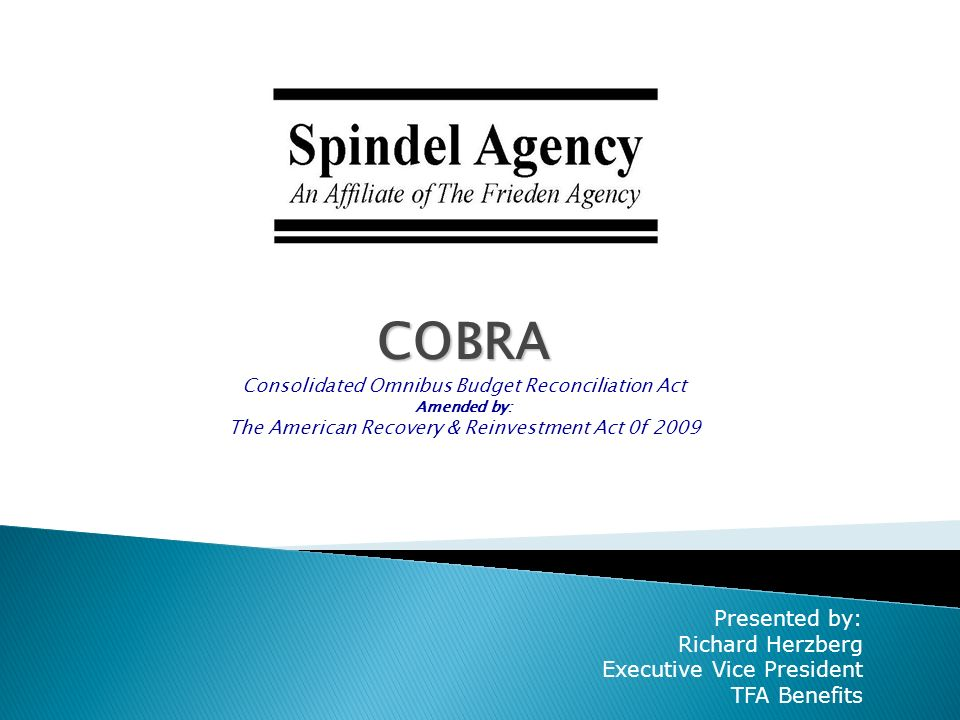 COBRA Consolidated Omnibus Budget Reconciliation Act Amended by: The American Recovery & Reinvestment Act 0f 2009 Presented by: Richard Herzberg Executive Vice President TFA Benefits