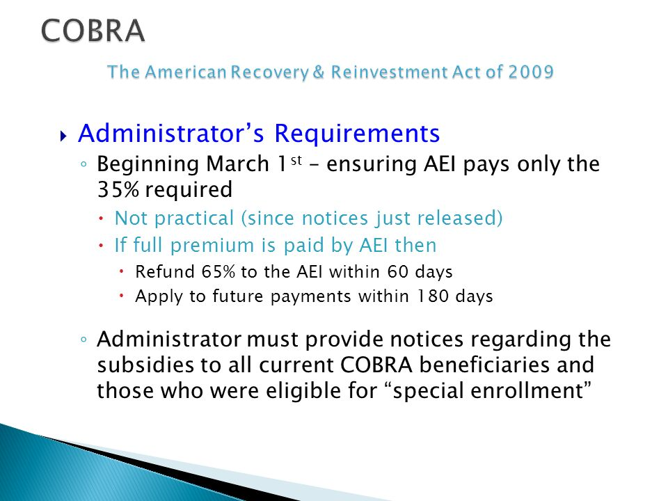 Administrators Requirements Beginning March 1 st – ensuring AEI pays only the 35% required Not practical (since notices just released) If full premium is paid by AEI then Refund 65% to the AEI within 60 days Apply to future payments within 180 days Administrator must provide notices regarding the subsidies to all current COBRA beneficiaries and those who were eligible for special enrollment