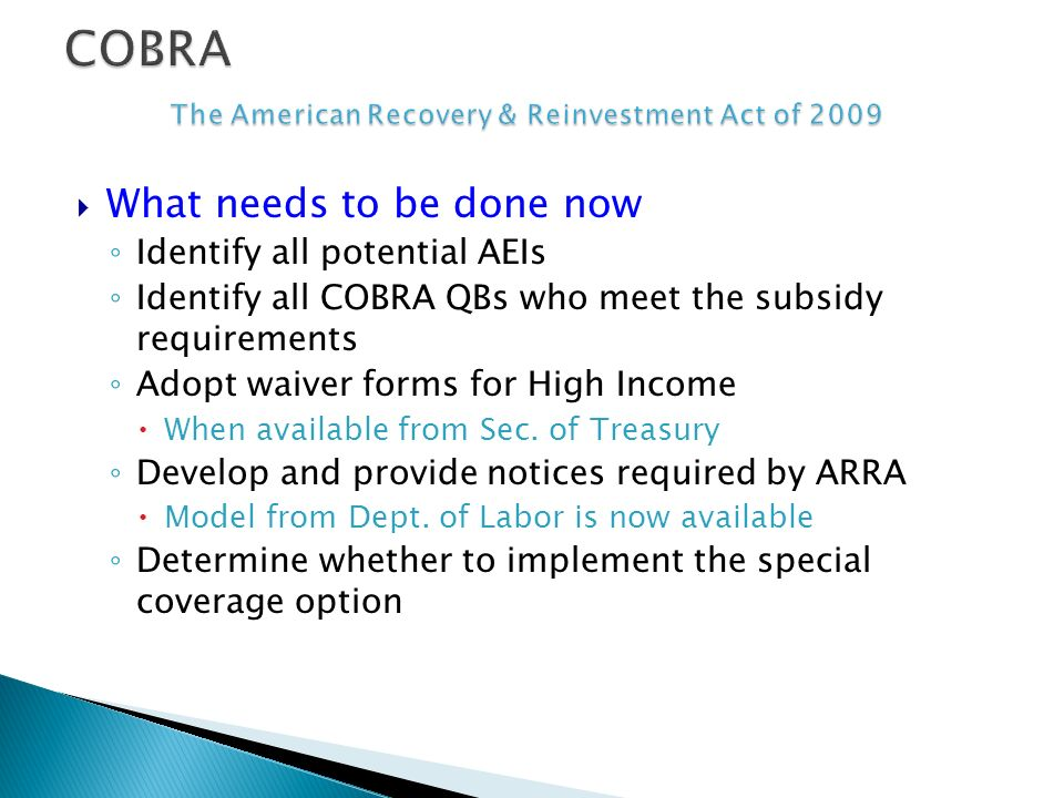 What needs to be done now Identify all potential AEIs Identify all COBRA QBs who meet the subsidy requirements Adopt waiver forms for High Income When available from Sec.