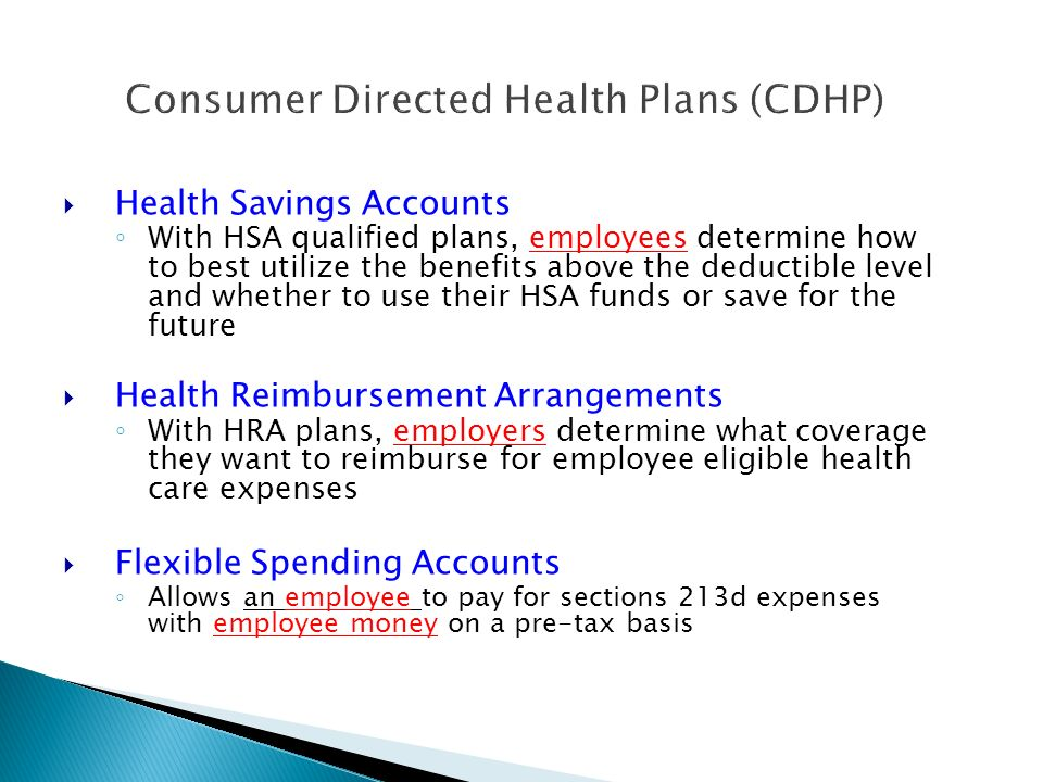 Consumer Directed Health Plans (CDHP) Health Savings Accounts With HSA qualified plans, employees determine how to best utilize the benefits above the deductible level and whether to use their HSA funds or save for the future Health Reimbursement Arrangements With HRA plans, employers determine what coverage they want to reimburse for employee eligible health care expenses Flexible Spending Accounts Allows an employee to pay for sections 213d expenses with employee money on a pre-tax basis