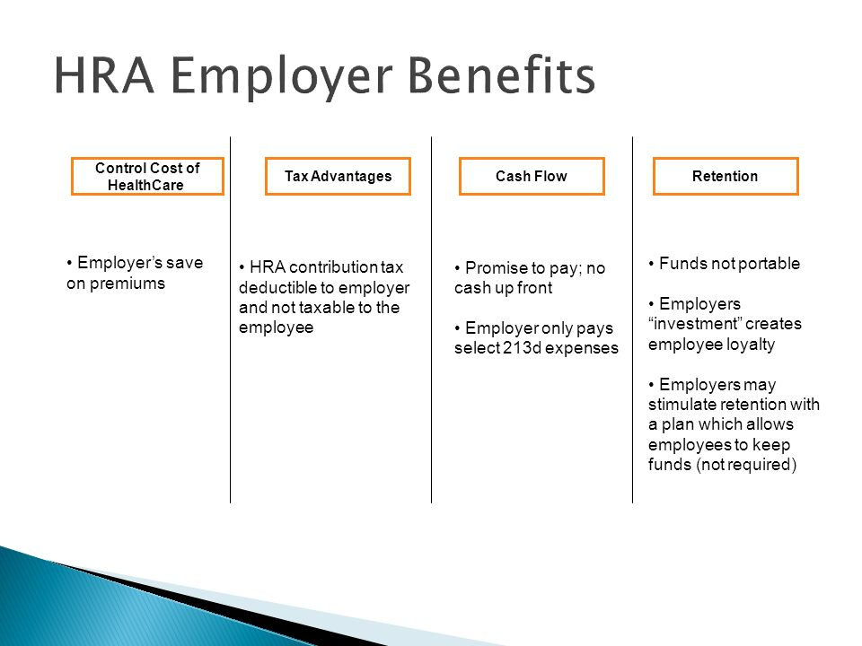 HRA Employer Benefits Control Cost of HealthCare Tax AdvantagesCash FlowRetention HRA contribution tax deductible to employer and not taxable to the employee Employers save on premiums Promise to pay; no cash up front Employer only pays select 213d expenses Funds not portable Employers investment creates employee loyalty Employers may stimulate retention with a plan which allows employees to keep funds (not required)