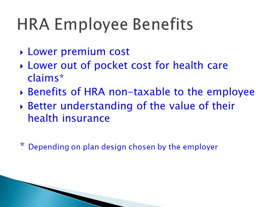 HRA Employee Benefits Lower premium cost Lower out of pocket cost for health care claims* Benefits of HRA non-taxable to the employee Better understanding of the value of their health insurance * Depending on plan design chosen by the employer