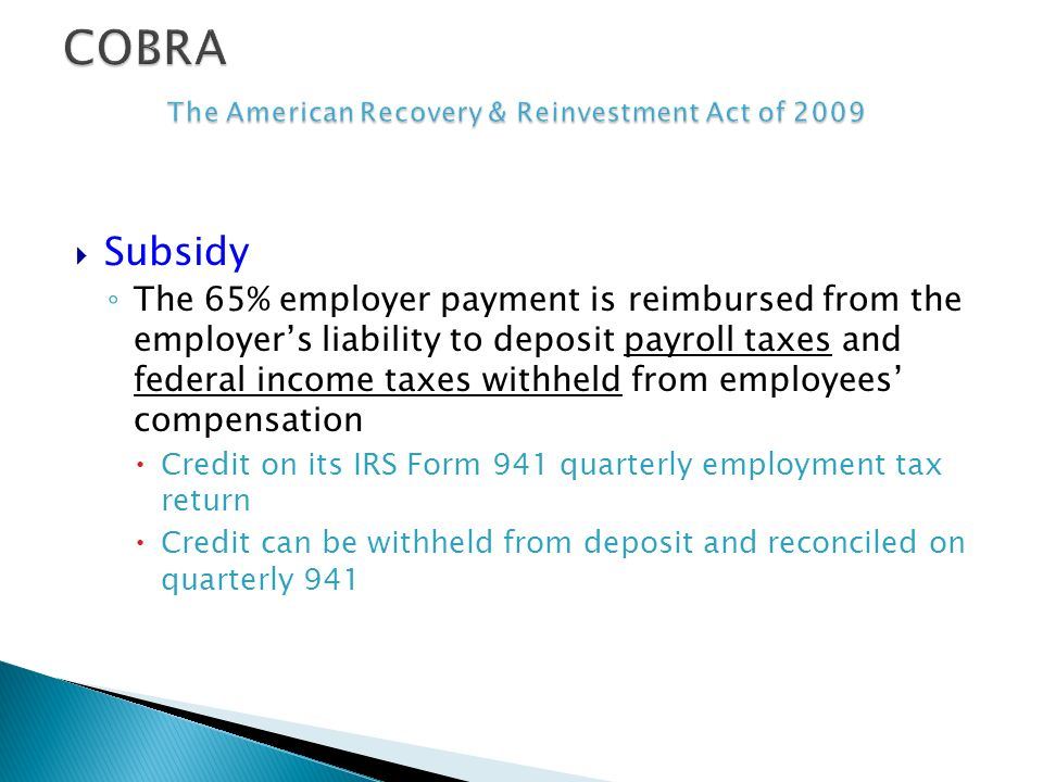 Subsidy The 65% employer payment is reimbursed from the employers liability to deposit payroll taxes and federal income taxes withheld from employees compensation Credit on its IRS Form 941 quarterly employment tax return Credit can be withheld from deposit and reconciled on quarterly 941