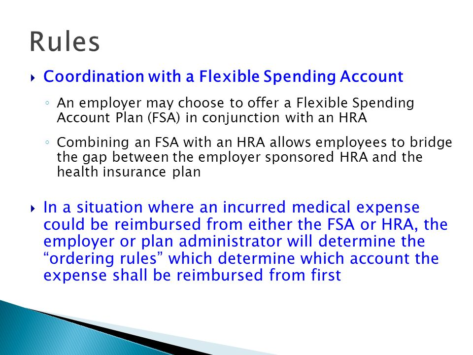 Rules Coordination with a Flexible Spending Account An employer may choose to offer a Flexible Spending Account Plan (FSA) in conjunction with an HRA Combining an FSA with an HRA allows employees to bridge the gap between the employer sponsored HRA and the health insurance plan In a situation where an incurred medical expense could be reimbursed from either the FSA or HRA, the employer or plan administrator will determine the ordering rules which determine which account the expense shall be reimbursed from first