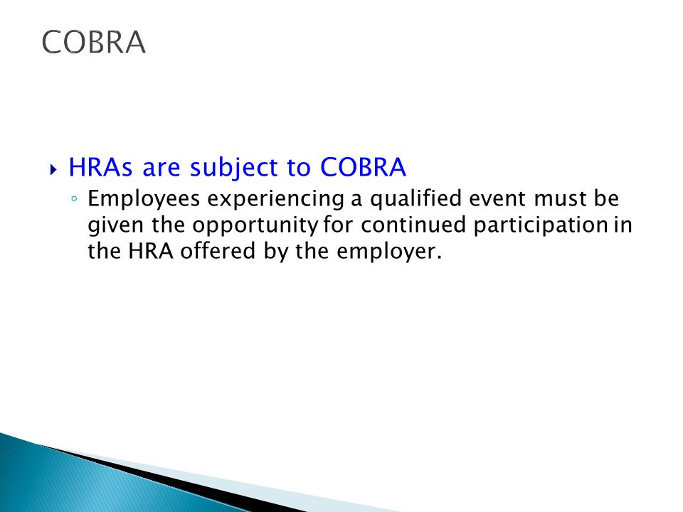 COBRA HRAs are subject to COBRA Employees experiencing a qualified event must be given the opportunity for continued participation in the HRA offered by the employer.