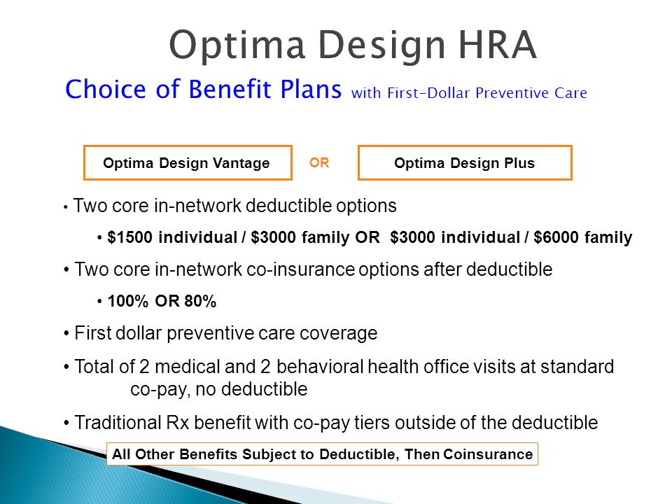 All Other Benefits Subject to Deductible, Then Coinsurance Optima Design PlusOptima Design Vantage Two core in-network deductible options $1500 individual / $3000 family OR $3000 individual / $6000 family Two core in-network co-insurance options after deductible 100% OR 80% First dollar preventive care coverage Total of 2 medical and 2 behavioral health office visits at standard co-pay, no deductible Traditional Rx benefit with co-pay tiers outside of the deductible Optima Design HRA Choice of Benefit Plans with First-Dollar Preventive Care OR