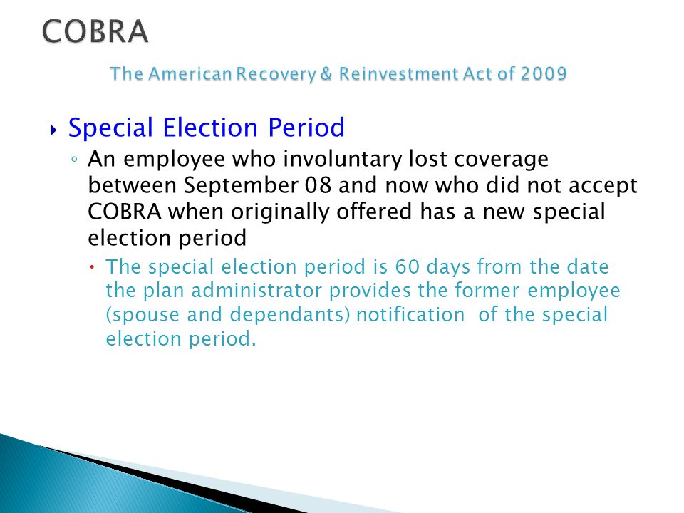 Special Election Period An employee who involuntary lost coverage between September 08 and now who did not accept COBRA when originally offered has a new special election period The special election period is 60 days from the date the plan administrator provides the former employee (spouse and dependants) notification of the special election period.