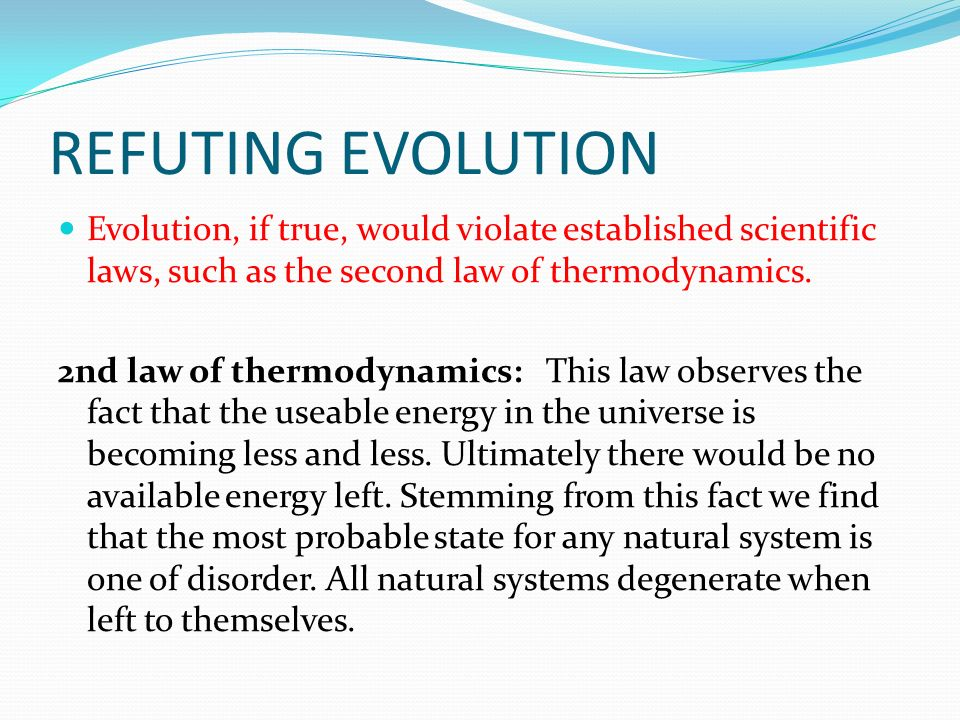 REFUTING EVOLUTION Evolution, if true, would violate established scientific laws, such as the second law of thermodynamics.