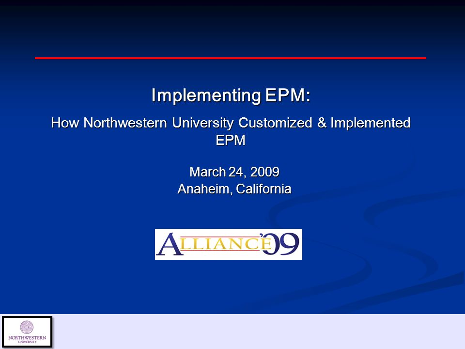 March 24, 2009 Anaheim, California Implementing EPM: How Northwestern University Customized & Implemented EPM