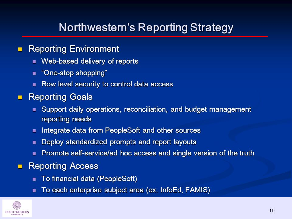 10 Northwesterns Reporting Strategy Reporting Environment Reporting Environment Web-based delivery of reports Web-based delivery of reports One-stop shopping One-stop shopping Row level security to control data access Row level security to control data access Reporting Goals Reporting Goals Support daily operations, reconciliation, and budget management reporting needs Support daily operations, reconciliation, and budget management reporting needs Integrate data from PeopleSoft and other sources Integrate data from PeopleSoft and other sources Deploy standardized prompts and report layouts Deploy standardized prompts and report layouts Promote self-service/ad hoc access and single version of the truth Promote self-service/ad hoc access and single version of the truth Reporting Access Reporting Access To financial data (PeopleSoft) To financial data (PeopleSoft) To each enterprise subject area (ex.