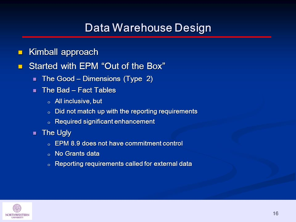 16 Data Warehouse Design Kimball approach Kimball approach Started with EPM Out of the Box Started with EPM Out of the Box The Good – Dimensions (Type 2) The Good – Dimensions (Type 2) The Bad – Fact Tables The Bad – Fact Tables o All inclusive, but o Did not match up with the reporting requirements o Required significant enhancement The Ugly The Ugly o EPM 8.9 does not have commitment control o No Grants data o Reporting requirements called for external data