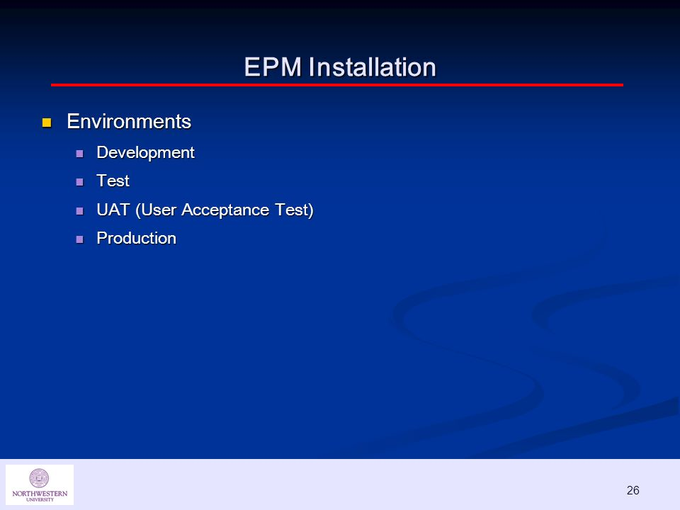 26 EPM Installation Environments Environments Development Development Test Test UAT (User Acceptance Test) UAT (User Acceptance Test) Production Production