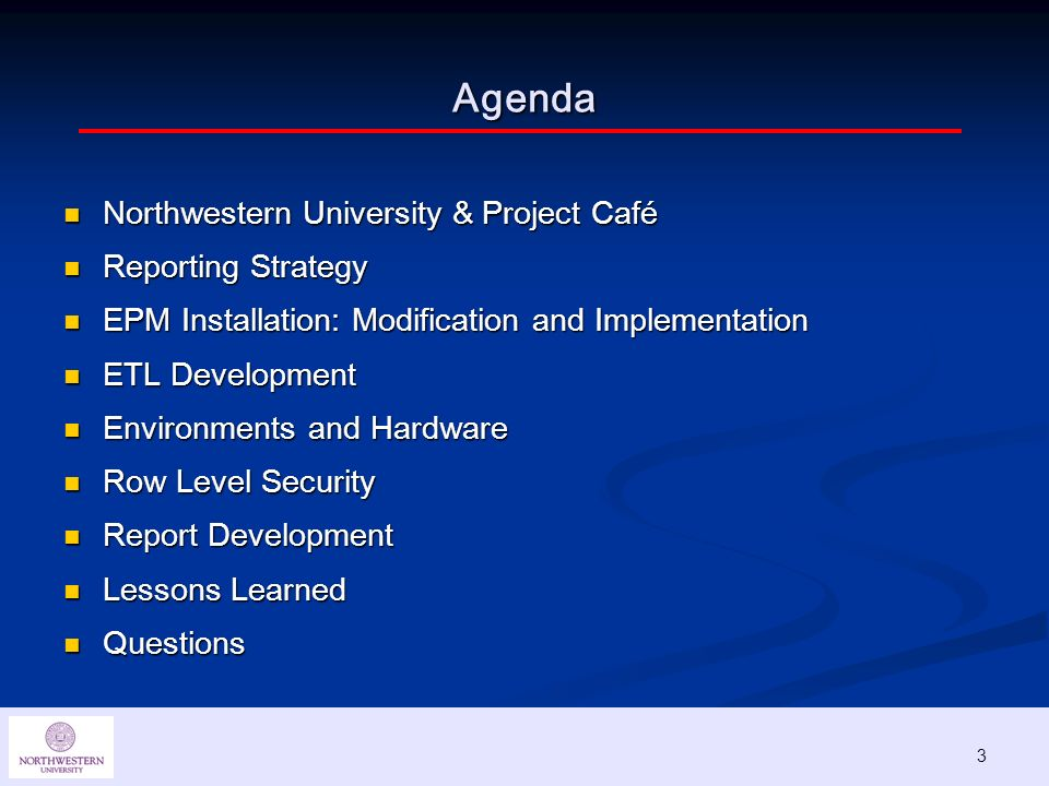 3 Agenda Northwestern University & Project Café Northwestern University & Project Café Reporting Strategy Reporting Strategy EPM Installation: Modification and Implementation EPM Installation: Modification and Implementation ETL Development ETL Development Environments and Hardware Environments and Hardware Row Level Security Row Level Security Report Development Report Development Lessons Learned Lessons Learned Questions Questions