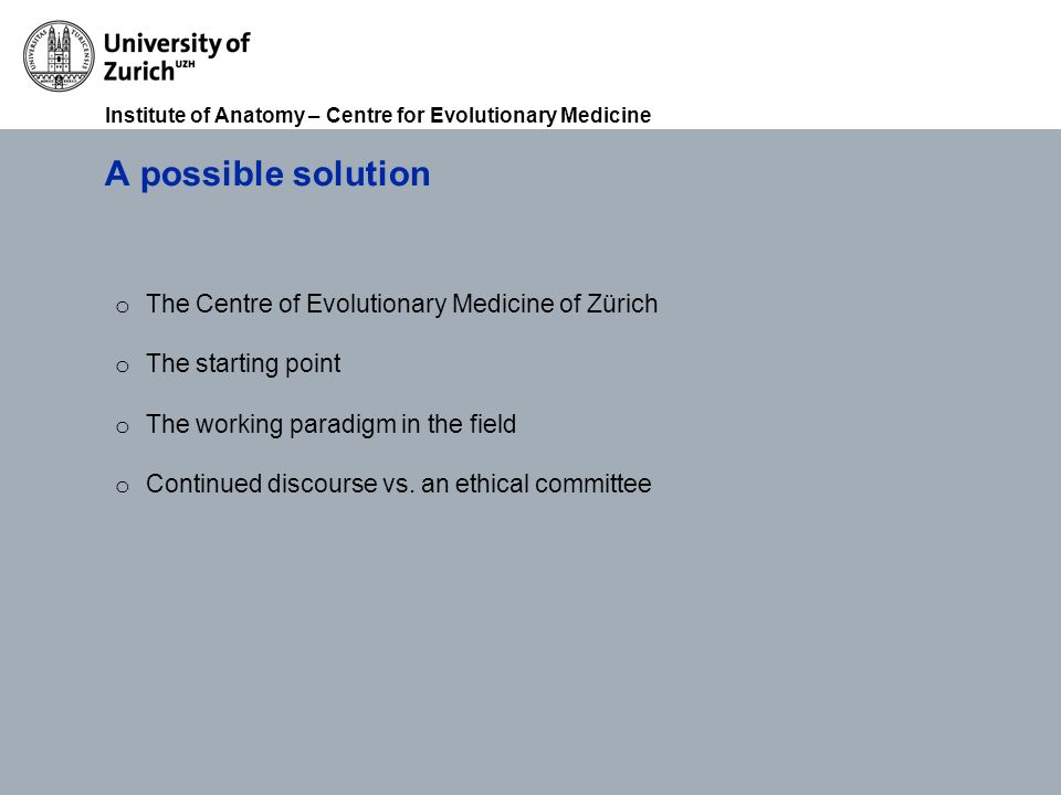 Institute of Anatomy – Centre for Evolutionary Medicine A possible solution o The Centre of Evolutionary Medicine of Zürich o The starting point o The working paradigm in the field o Continued discourse vs.