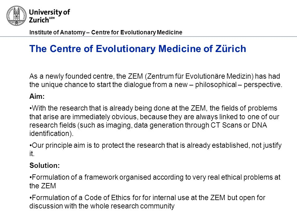 Institute of Anatomy – Centre for Evolutionary Medicine The Centre of Evolutionary Medicine of Zürich As a newly founded centre, the ZEM (Zentrum für Evolutionäre Medizin) has had the unique chance to start the dialogue from a new – philosophical – perspective.