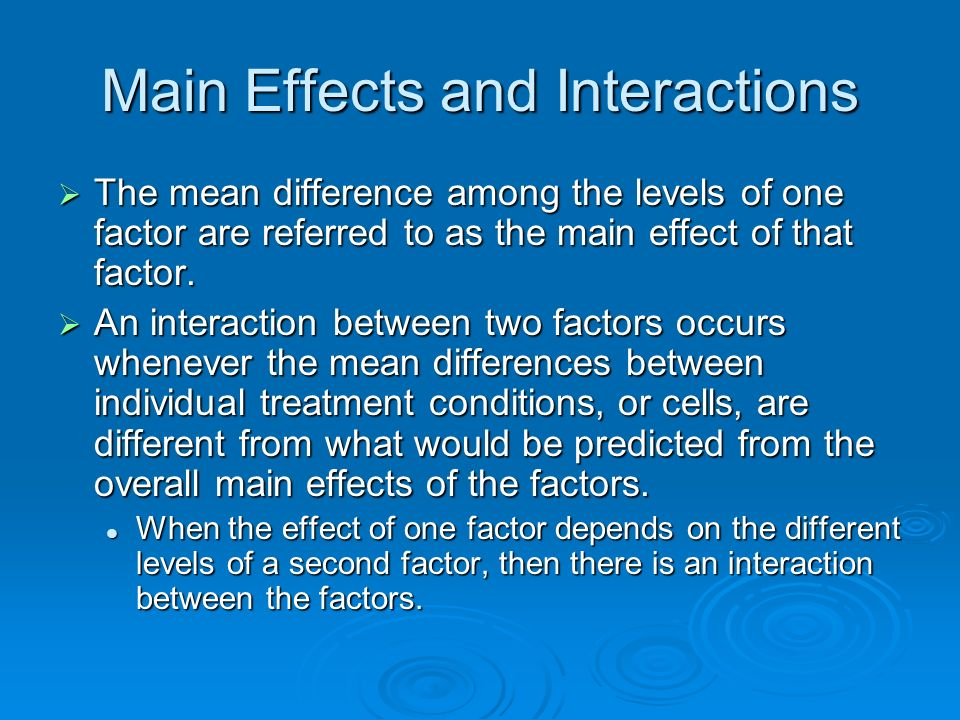 Main Effects and Interactions The mean difference among the levels of one factor are referred to as the main effect of that factor.