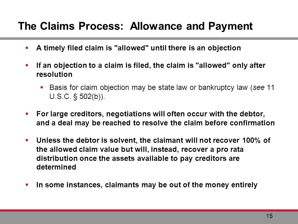 15 The Claims Process: Allowance and Payment A timely filed claim is allowed until there is an objection If an objection to a claim is filed, the claim is allowed only after resolution Basis for claim objection may be state law or bankruptcy law (see 11 U.S.C.