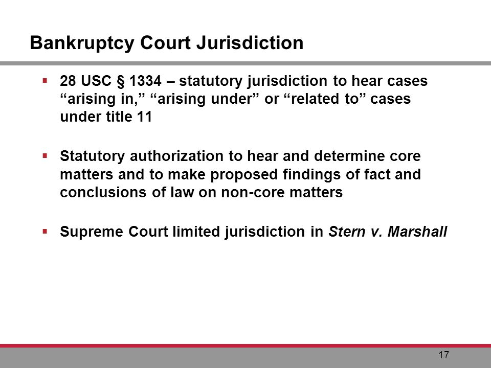 17 Bankruptcy Court Jurisdiction 28 USC § 1334 – statutory jurisdiction to hear cases arising in, arising under or related to cases under title 11 Statutory authorization to hear and determine core matters and to make proposed findings of fact and conclusions of law on non-core matters Supreme Court limited jurisdiction in Stern v.