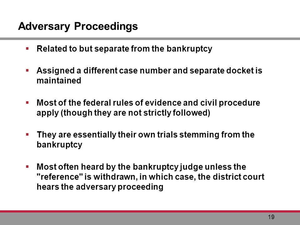 19 Adversary Proceedings Related to but separate from the bankruptcy Assigned a different case number and separate docket is maintained Most of the federal rules of evidence and civil procedure apply (though they are not strictly followed) They are essentially their own trials stemming from the bankruptcy Most often heard by the bankruptcy judge unless the reference is withdrawn, in which case, the district court hears the adversary proceeding