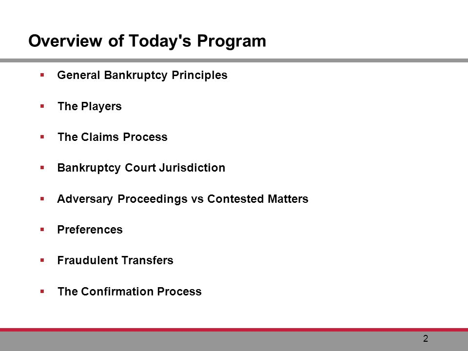 2 Overview of Today s Program General Bankruptcy Principles The Players The Claims Process Bankruptcy Court Jurisdiction Adversary Proceedings vs Contested Matters Preferences Fraudulent Transfers The Confirmation Process