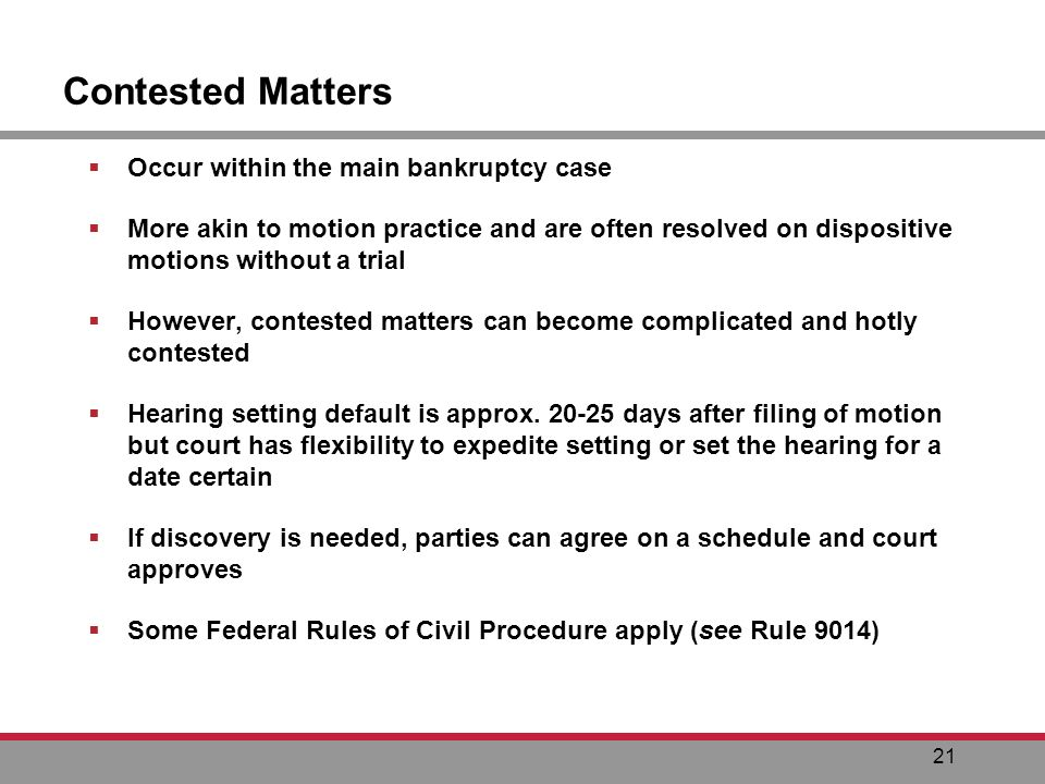 21 Contested Matters Occur within the main bankruptcy case More akin to motion practice and are often resolved on dispositive motions without a trial However, contested matters can become complicated and hotly contested Hearing setting default is approx.