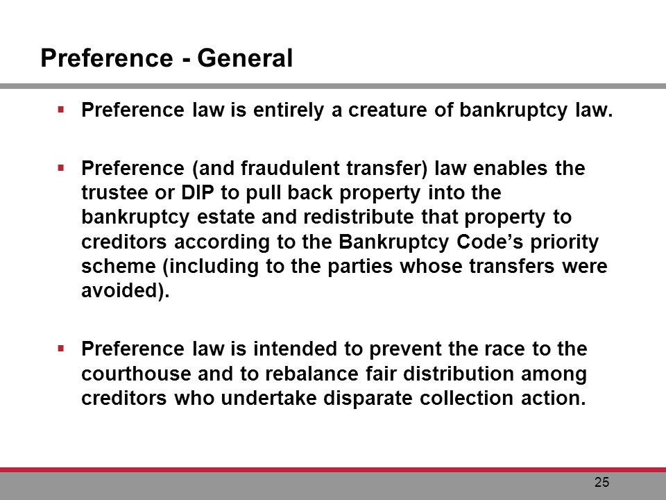 25 Preference - General Preference law is entirely a creature of bankruptcy law.
