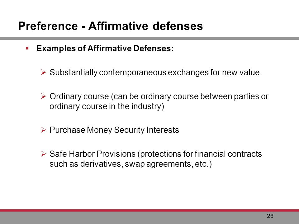 28 Preference - Affirmative defenses Examples of Affirmative Defenses: Substantially contemporaneous exchanges for new value Ordinary course (can be ordinary course between parties or ordinary course in the industry) Purchase Money Security Interests Safe Harbor Provisions (protections for financial contracts such as derivatives, swap agreements, etc.)